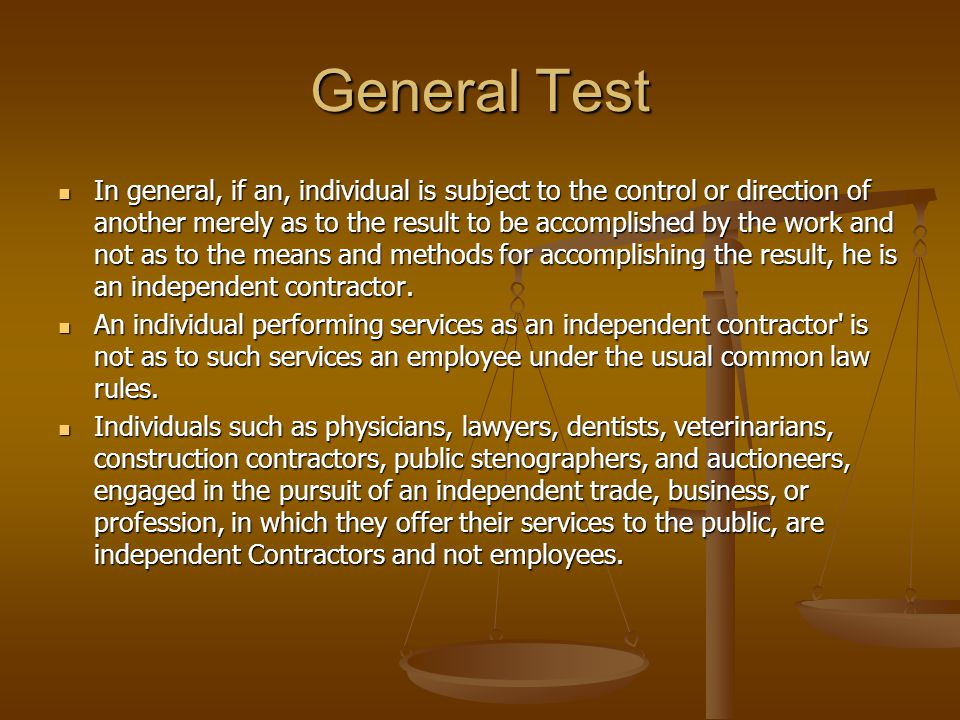 General Test In general, if an, individual is subject to the control or direc­tion of another merely as to the result to be accomplished by the work and not as to the means and methods for accomplishing the result, he is an independent contractor.