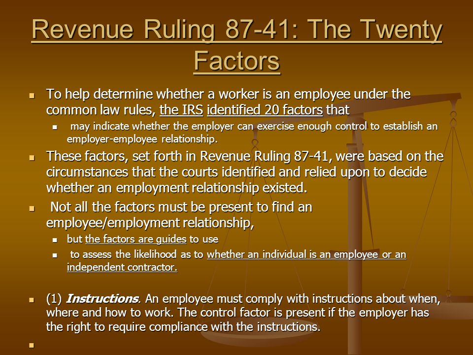 Revenue Ruling 87-41: The Twenty Factors To help determine whether a worker is an employee under the common law rules, the IRS identified 20 factors that To help determine whether a worker is an employee under the common law rules, the IRS identified 20 factors that may indicate whether the employer can exercise enough control to establish an employer-employee relationship.