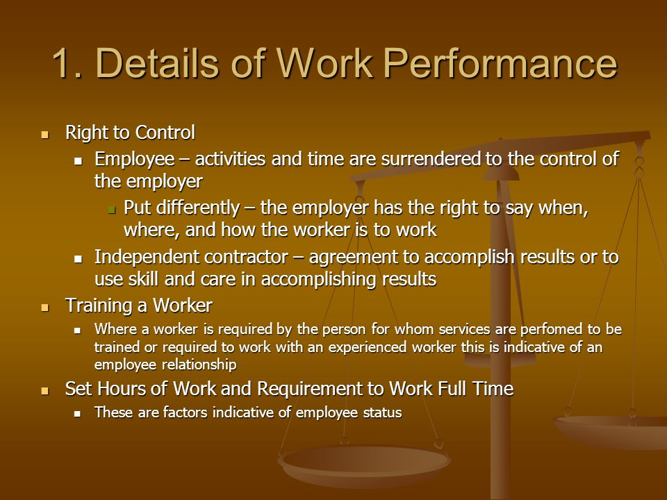 1. Details of Work Performance Right to Control Right to Control Employee – activities and time are surrendered to the control of the employer Employe