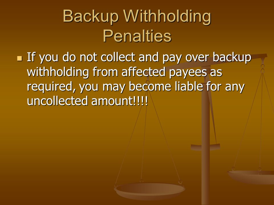 Backup Withholding Penalties If you do not collect and pay over backup withholding from affected payees as required, you may become liable for any uncollected amount!!!.