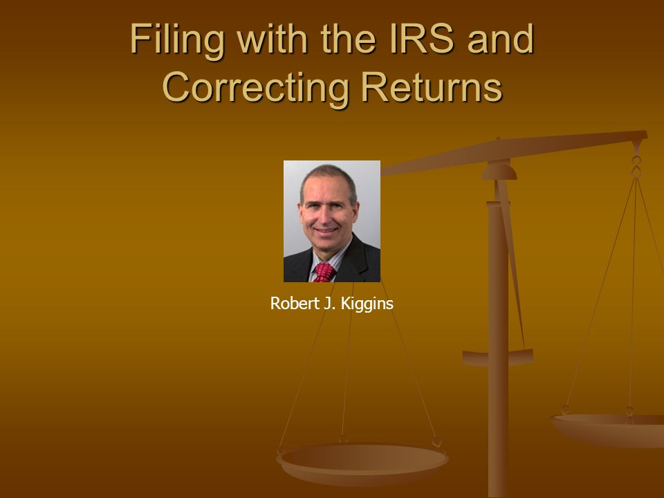 Filing with the IRS and Correcting Returns Robert J. Kiggins