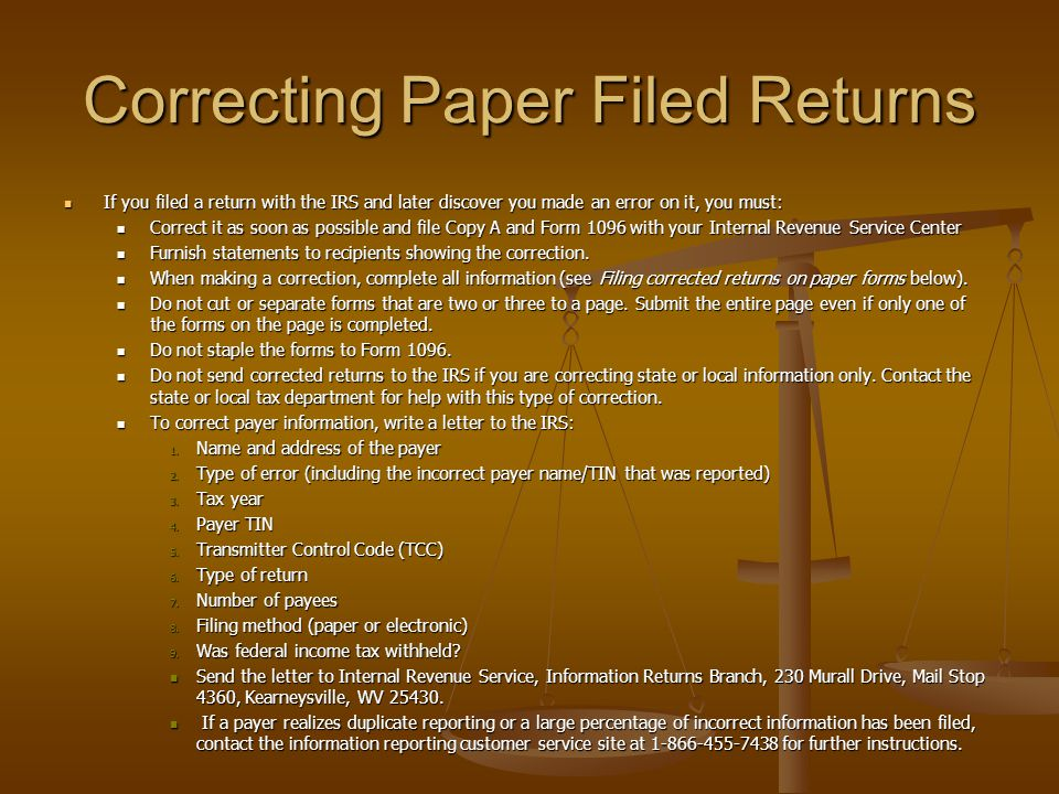 Correcting Paper Filed Returns If you filed a return with the IRS and later discover you made an error on it, you must: If you filed a return with the IRS and later discover you made an error on it, you must: Correct it as soon as possible and file Copy A and Form 1096 with your Internal Revenue Service Center Correct it as soon as possible and file Copy A and Form 1096 with your Internal Revenue Service Center Furnish statements to recipients showing the correction.