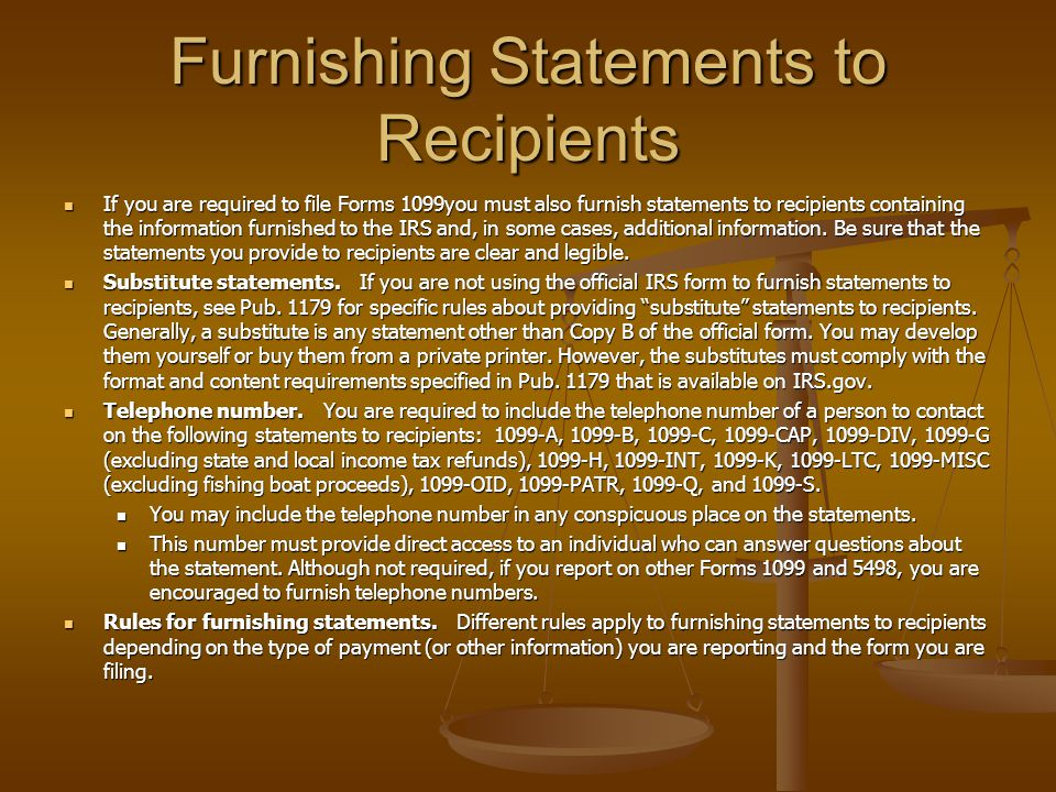 Furnishing Statements to Recipients If you are required to file Forms 1099you must also furnish statements to recipients containing the information furnished to the IRS and, in some cases, additional information.