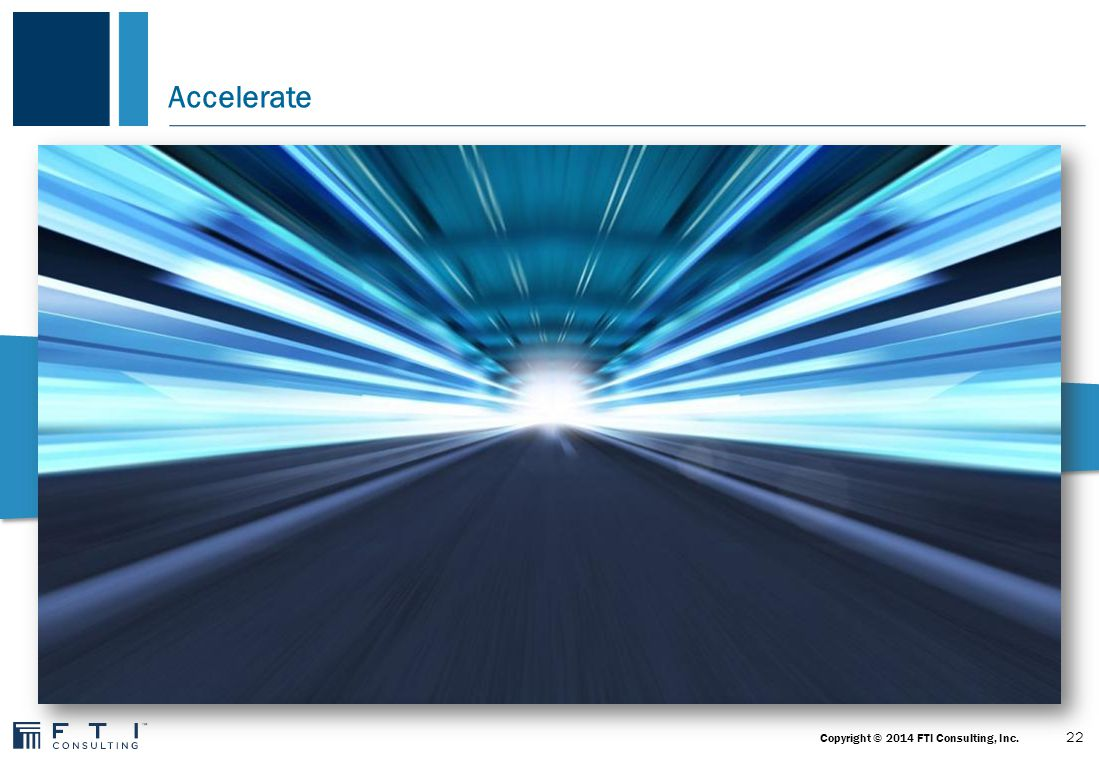 Accelerate 22 Copyright © 2014 FTI Consulting, Inc.
