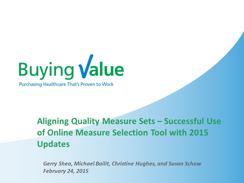 Aligning Quality Measure Sets – Successful Use of Online Measure Selection Tool with 2015 Updates Gerry Shea, Michael Bailit, Christine Hughes, and Susan Schow February 24, 2015