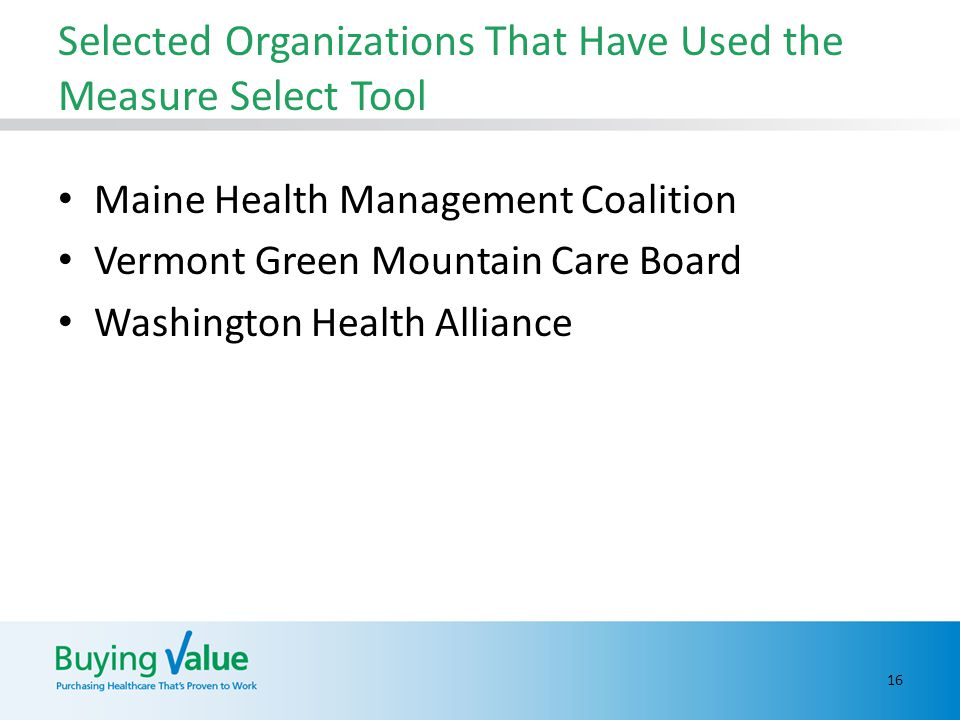 Selected Organizations That Have Used the Measure Select Tool Maine Health Management Coalition Vermont Green Mountain Care Board Washington Health Alliance 16