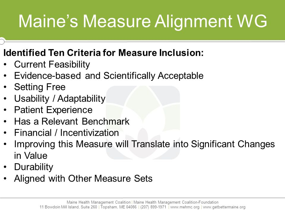 Maine Health Management Coalition | Maine Health Management Coalition-Foundation 11 Bowdoin Mill Island, Suite 260 | Topsham, ME 04086 | (207) 899-1971 | www.mehmc.org | www.getbettermaine.org Maine's Measure Alignment WG Identified Ten Criteria for Measure Inclusion: Current Feasibility Evidence-based and Scientifically Acceptable Setting Free Usability / Adaptability Patient Experience Has a Relevant Benchmark Financial / Incentivization Improving this Measure will Translate into Significant Changes in Value Durability Aligned with Other Measure Sets