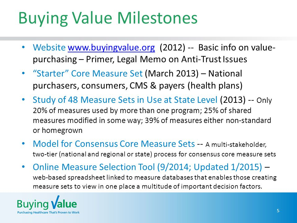 Buying Value Milestones Website www.buyingvalue.org (2012) -- Basic info on value- purchasing – Primer, Legal Memo on Anti-Trust Issueswww.buyingvalue.org Starter Core Measure Set (March 2013) – National purchasers, consumers, CMS & payers (health plans) Study of 48 Measure Sets in Use at State Level (2013) -- Only 20% of measures used by more than one program; 25% of shared measures modified in some way; 39% of measures either non-standard or homegrown Model for Consensus Core Measure Sets -- A multi-stakeholder, two-tier (national and regional or state) process for consensus core measure sets Online Measure Selection Tool (9/2014; Updated 1/2015) – web-based spreadsheet linked to measure databases that enables those creating measure sets to view in one place a multitude of important decision factors.