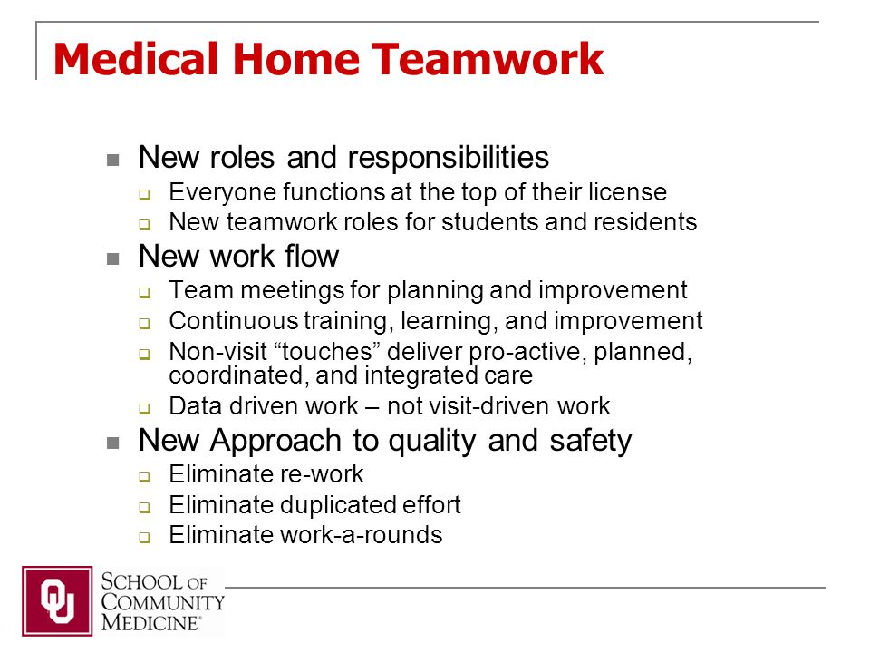 Medical Home Teamwork New roles and responsibilities  Everyone functions at the top of their license  New teamwork roles for students and residents New work flow  Team meetings for planning and improvement  Continuous training, learning, and improvement  Non-visit touches deliver pro-active, planned, coordinated, and integrated care  Data driven work – not visit-driven work New Approach to quality and safety  Eliminate re-work  Eliminate duplicated effort  Eliminate work-a-rounds