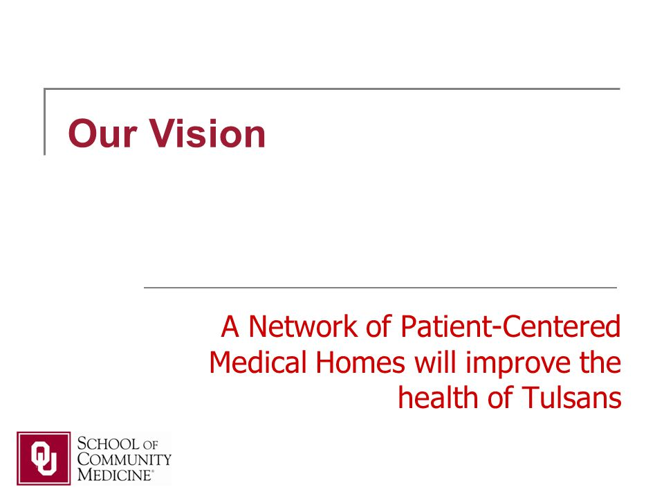 A Network of Patient-Centered Medical Homes will improve the health of Tulsans Our Vision