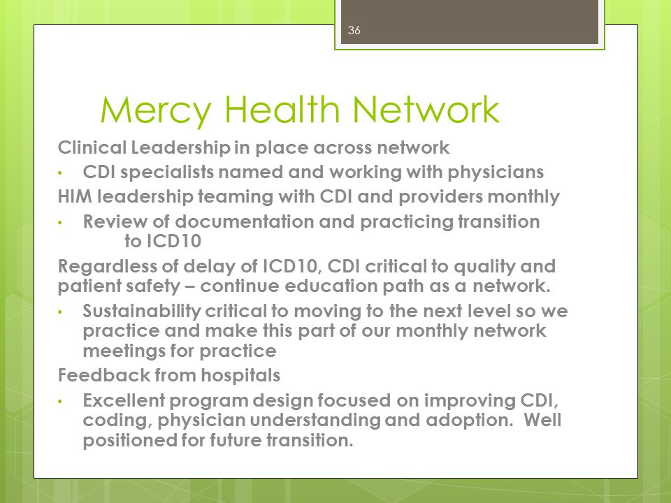 Mercy Health Network Identified Top Priority among CEO's, CFO's, HIM and Revenue Leaders Request for Proposal – Team Established to drive proposal We had to get real about our CAH realities and craft a proposal that works for our needs CDI, HIM, Physicians, Leadership on board for sustainability of program Education & teaming – Clinical Leadership – Top success measure Success Measure - identification of CDI specialist HIM coders are not the lead CDI specialists Program Implementations - Audits – November 2013 CDI Specialist Education November 2014 Site visits Leadership, CDI, Nursing, HIM and Physician Education – Dec/Jan 2014 Coding Education - April 2014 35