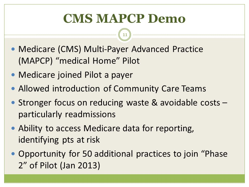 CMS MAPCP Demo Medicare (CMS) Multi-Payer Advanced Practice (MAPCP) medical Home Pilot Medicare joined Pilot a payer Allowed introduction of Community Care Teams Stronger focus on reducing waste & avoidable costs – particularly readmissions Ability to access Medicare data for reporting, identifying pts at risk Opportunity for 50 additional practices to join Phase 2 of Pilot (Jan 2013) 11