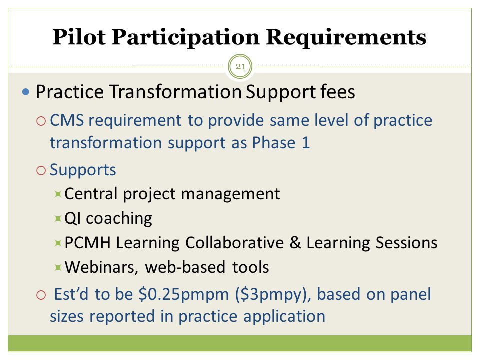 Practice Transformation Support fees  CMS requirement to provide same level of practice transformation support as Phase 1  Supports  Central project management  QI coaching  PCMH Learning Collaborative & Learning Sessions  Webinars, web-based tools  Est'd to be $0.25pmpm ($3pmpy), based on panel sizes reported in practice application 21 Pilot Participation Requirements