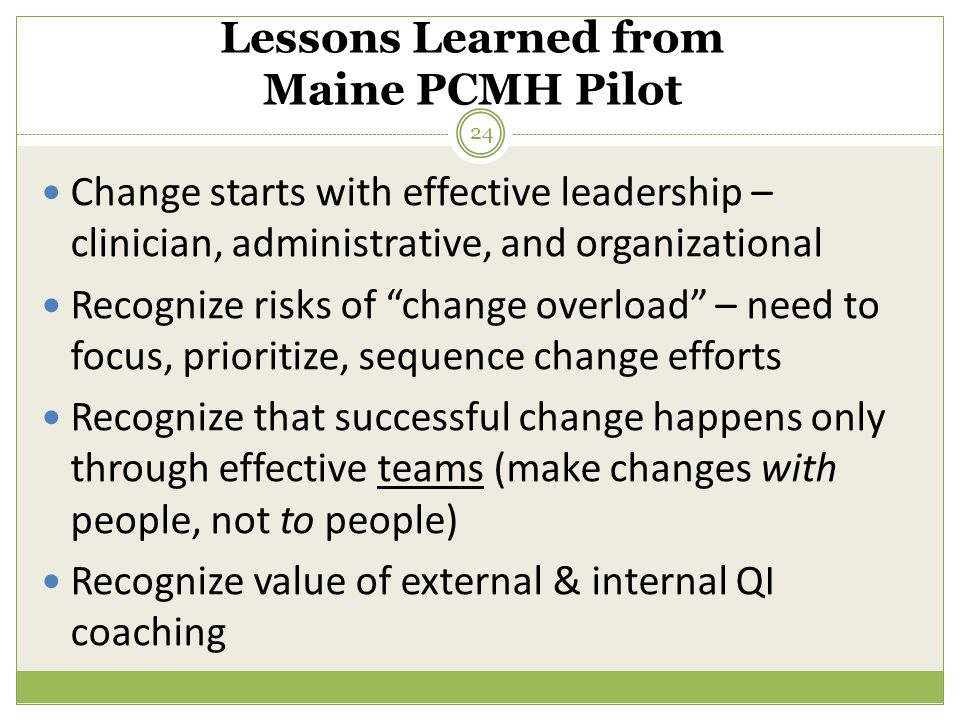 Lessons Learned from Maine PCMH Pilot Change starts with effective leadership – clinician, administrative, and organizational Recognize risks of change overload – need to focus, prioritize, sequence change efforts Recognize that successful change happens only through effective teams (make changes with people, not to people) Recognize value of external & internal QI coaching 24