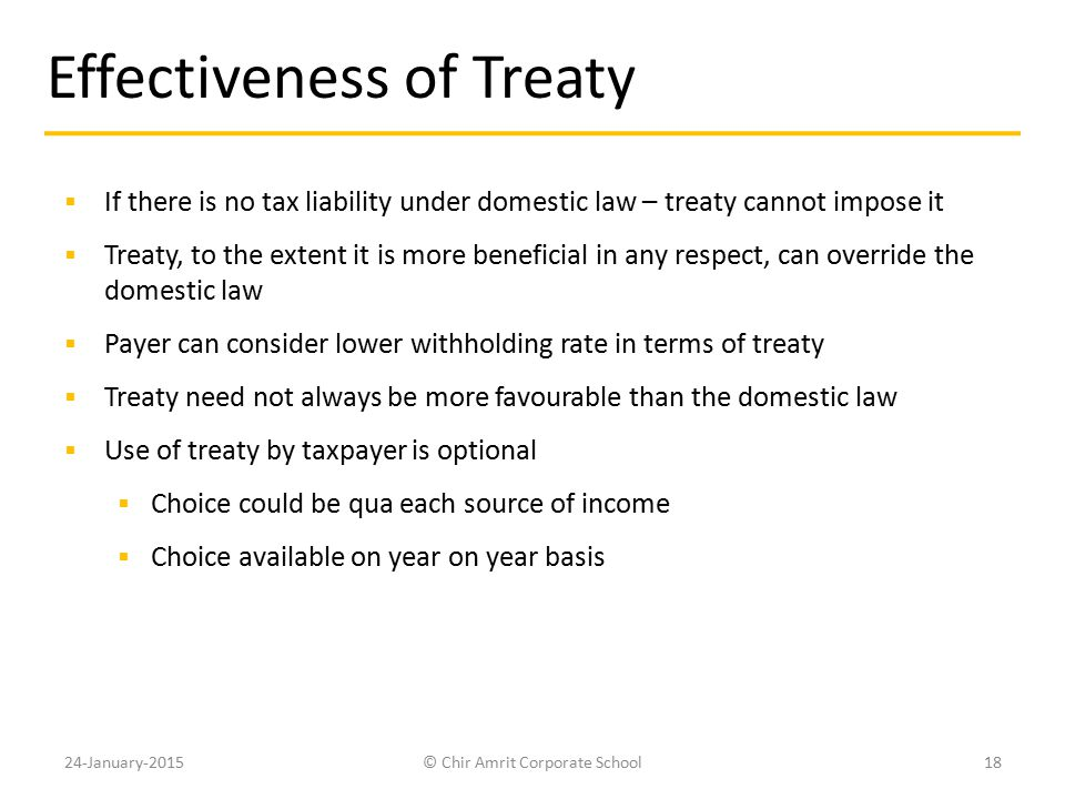Effectiveness of Treaty  If there is no tax liability under domestic law – treaty cannot impose it  Treaty, to the extent it is more beneficial in a
