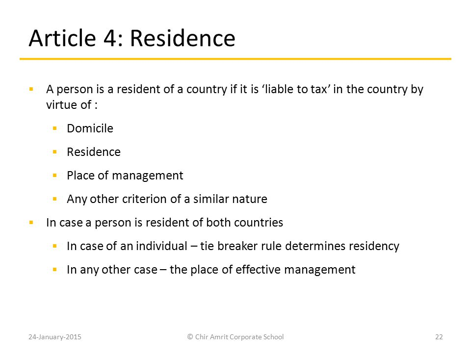 Article 4: Residence  A person is a resident of a country if it is 'liable to tax' in the country by virtue of :  Domicile  Residence  Place of ma