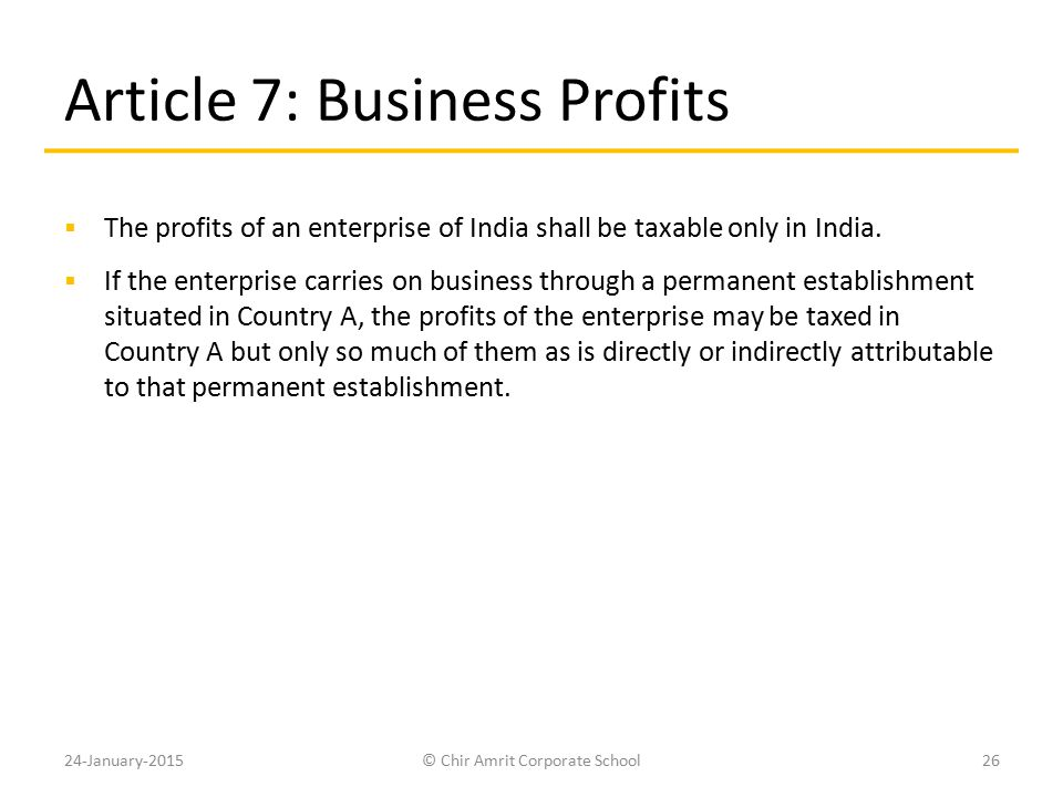 Article 7: Business Profits  The profits of an enterprise of India shall be taxable only in India.  If the enterprise carries on business through a