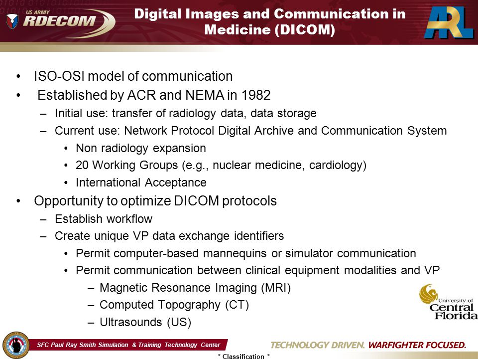 SFC Paul Ray Smith Simulation & Training Technology Center * Classification * Digital Images and Communication in Medicine (DICOM) ISO-OSI model of communication Established by ACR and NEMA in 1982 –Initial use: transfer of radiology data, data storage –Current use: Network Protocol Digital Archive and Communication System Non radiology expansion 20 Working Groups (e.g., nuclear medicine, cardiology) International Acceptance Opportunity to optimize DICOM protocols –Establish workflow –Create unique VP data exchange identifiers Permit computer-based mannequins or simulator communication Permit communication between clinical equipment modalities and VP –Magnetic Resonance Imaging (MRI) –Computed Topography (CT) –Ultrasounds (US)
