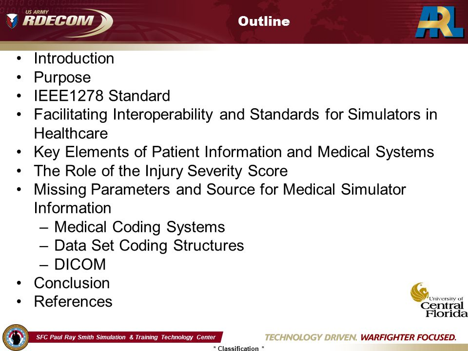 SFC Paul Ray Smith Simulation & Training Technology Center * Classification * The Role of the Injury Severity Score (ISS) ISS Primary role Pre-Treatment –Triage –Chief Complaint –Review of Systems Comparable Acute Care Case Mix Complexity –Assessment Post Treatment Historical Analysis Resource utilization