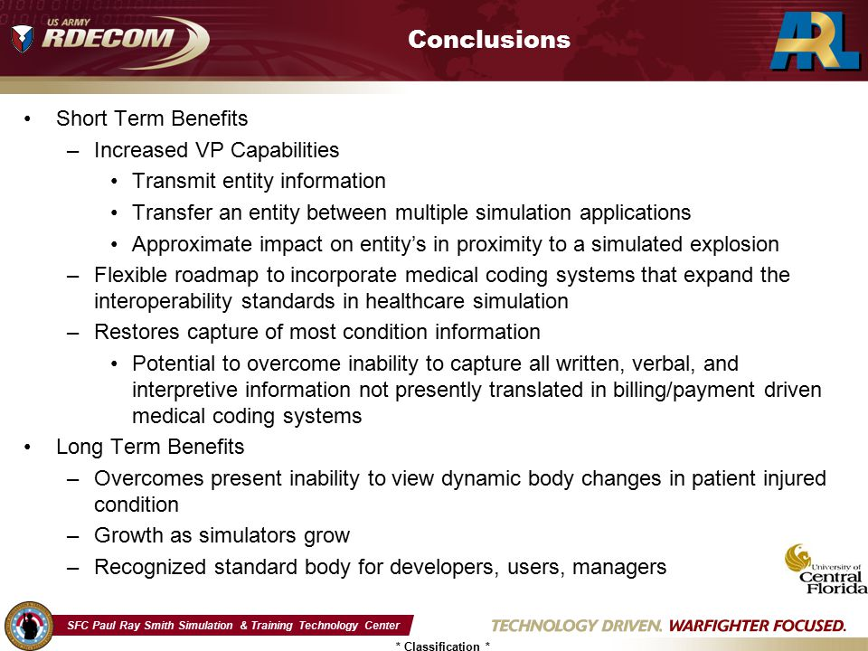 SFC Paul Ray Smith Simulation & Training Technology Center * Classification * Conclusions Short Term Benefits –Increased VP Capabilities Transmit enti