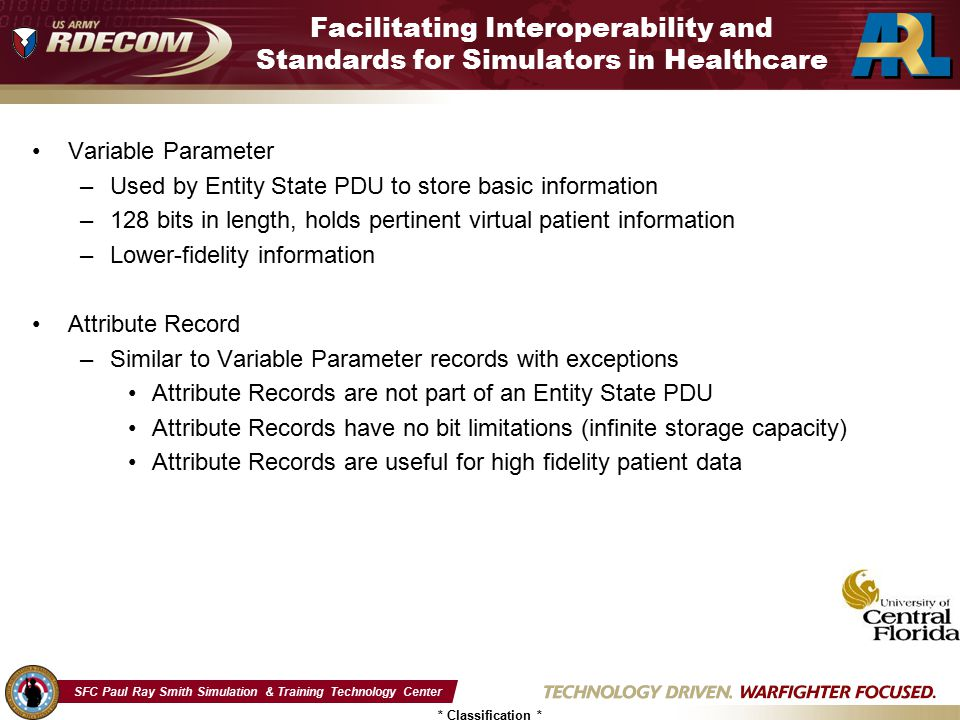 SFC Paul Ray Smith Simulation & Training Technology Center * Classification * Facilitating Interoperability and Standards for Simulators in Healthcare Variable Parameter –Used by Entity State PDU to store basic information –128 bits in length, holds pertinent virtual patient information –Lower-fidelity information Attribute Record –Similar to Variable Parameter records with exceptions Attribute Records are not part of an Entity State PDU Attribute Records have no bit limitations (infinite storage capacity) Attribute Records are useful for high fidelity patient data