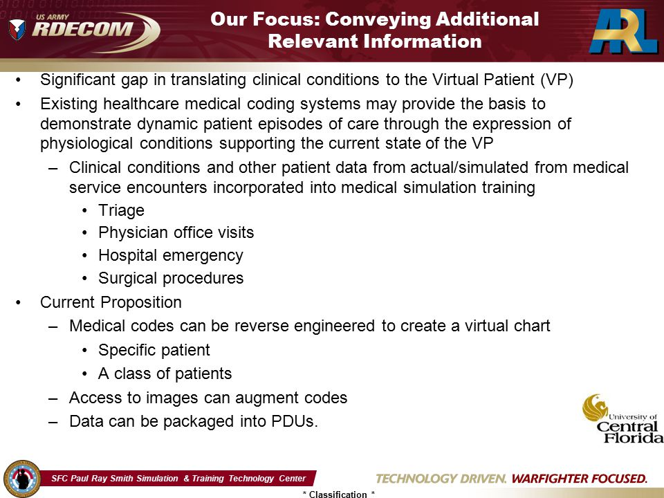 SFC Paul Ray Smith Simulation & Training Technology Center * Classification * Medical Coding Systems International Classification of Diseases, Clinical Modification,9 th Revision (ICD-9-CM) –US payer system developed by AHA, AHIMA, NCHS –Three to five digit field length with variations External Cause of Injury (E) Reason for Encounter (V) Morphology (M) –13,000 codes in ICD-9-CM Diagnosis Volumes 1 and 2 –3,000 codes in ICD-9-CM Procedure Coding System Volume 3 –Classification expansion prohibited due to data structure