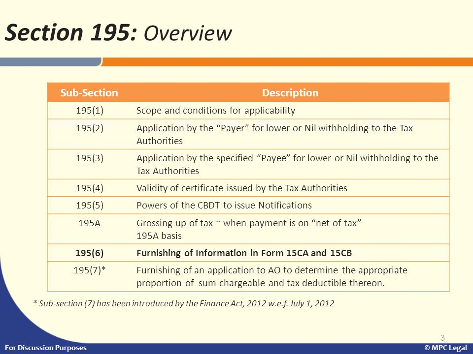 4 Section 195: Overview (Cont…) AspectCondition Nature of Payment All payments except salary, chargeable to tax in India Status of PayeeNon- Resident, not being a company or foreign company Responsibility to deduct tax Section 195 (1) makes it obligatory for every person responsible for making the payment to deduct tax at source Rate of TDSAt the prescribed rate under the Act, or the relevant tax treaty, whichever is more beneficial (Section 2(37A)) Time of deduction Date of payment or credit, whichever is earlier For Discussion Purposes © MPC Legal Section 195 (1) – Scope and Conditions of application