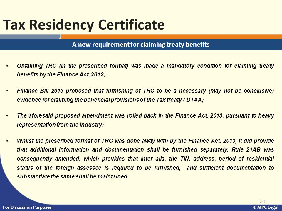 30 Tax Residency Certificate For Discussion Purposes © MPC Legal Obtaining TRC (in the prescribed format) was made a mandatory condition for claiming