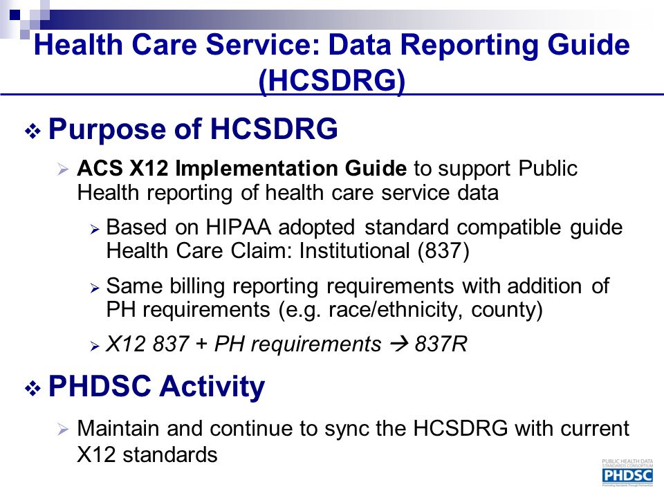 Health Care Service: Data Reporting Guide (HCSDRG)  Purpose of HCSDRG  ACS X12 Implementation Guide to support Public Health reporting of health car