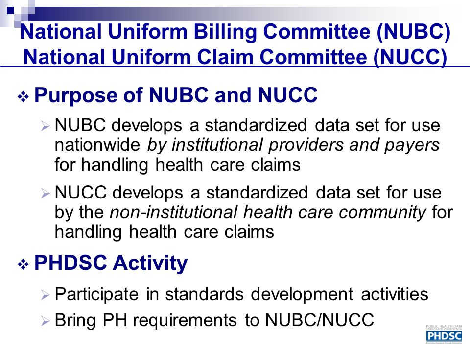 National Uniform Billing Committee (NUBC) National Uniform Claim Committee (NUCC)  Purpose of NUBC and NUCC  NUBC develops a standardized data set for use nationwide by institutional providers and payers for handling health care claims  NUCC develops a standardized data set for use by the non-institutional health care community for handling health care claims  PHDSC Activity  Participate in standards development activities  Bring PH requirements to NUBC/NUCC