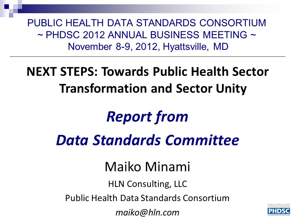 PUBLIC HEALTH DATA STANDARDS CONSORTIUM ~ PHDSC 2012 ANNUAL BUSINESS MEETING ~ November 8-9, 2012, Hyattsville, MD NEXT STEPS: Towards Public Health Sector Transformation and Sector Unity Report from Data Standards Committee Maiko Minami HLN Consulting, LLC Public Health Data Standards Consortium maiko@hln.com