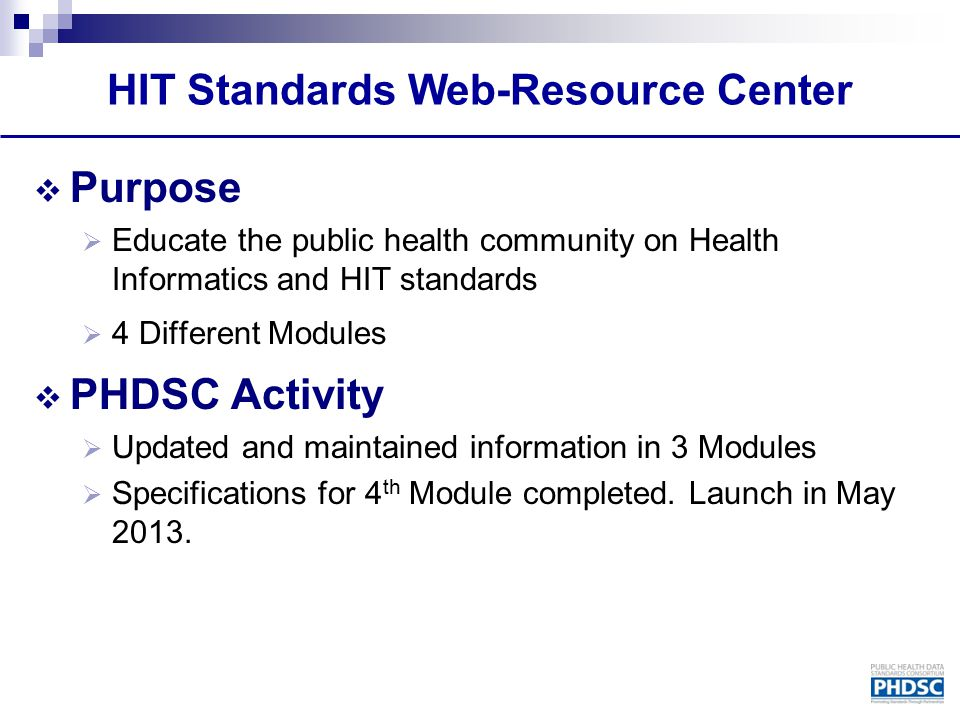 HIT Standards Web-Resource Center  Purpose  Educate the public health community on Health Informatics and HIT standards  4 Different Modules  PHDS