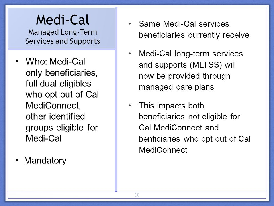 10 Medi-Cal Managed Long-Term Services and Supports Who: Medi-Cal only beneficiaries, full dual eligibles who opt out of Cal MediConnect, other identified groups eligible for Medi-Cal Mandatory Same Medi-Cal services beneficiaries currently receive Medi-Cal long-term services and supports (MLTSS) will now be provided through managed care plans This impacts both beneficiaries not eligible for Cal MediConnect and benficiaries who opt out of Cal MediConnect