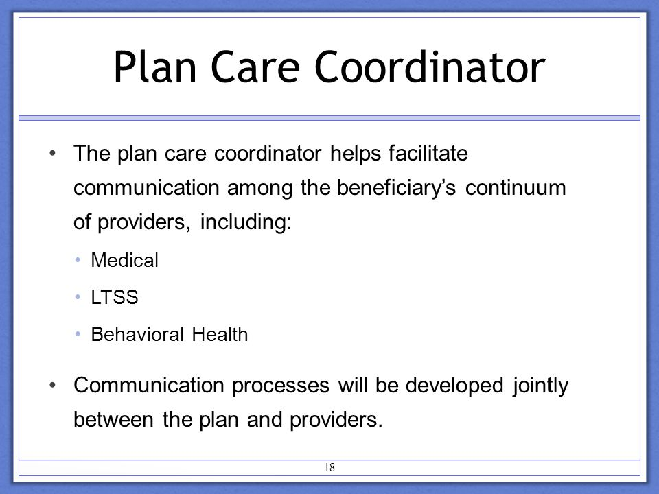 18 Plan Care Coordinator The plan care coordinator helps facilitate communication among the beneficiary's continuum of providers, including: Medical LTSS Behavioral Health Communication processes will be developed jointly between the plan and providers.