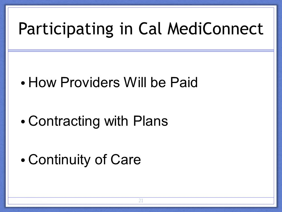 21 Participating in Cal MediConnect How Providers Will be Paid Contracting with Plans Continuity of Care