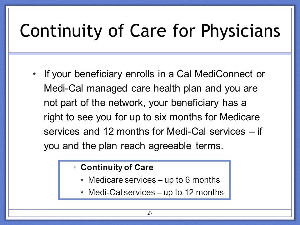Continuity of Care for Physicians If your beneficiary enrolls in a Cal MediConnect or Medi-Cal managed care health plan and you are not part of the network, your beneficiary has a right to see you for up to six months for Medicare services and 12 months for Medi-Cal services – if you and the plan reach agreeable terms.