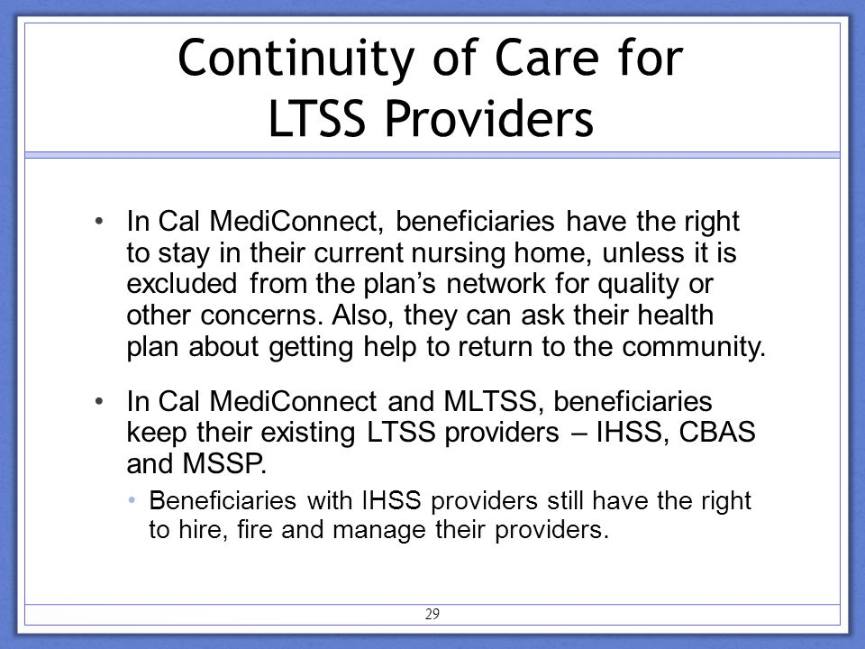 Continuity of Care for LTSS Providers In Cal MediConnect, beneficiaries have the right to stay in their current nursing home, unless it is excluded from the plan's network for quality or other concerns.