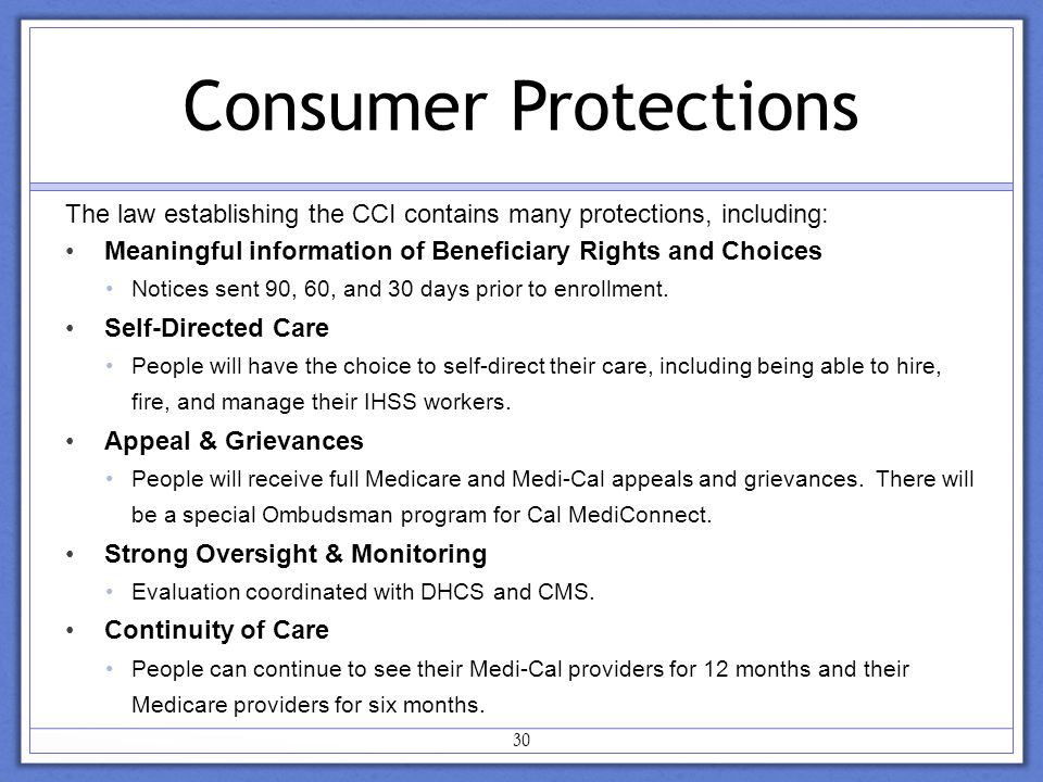 30 Consumer Protections The law establishing the CCI contains many protections, including: Meaningful information of Beneficiary Rights and Choices Notices sent 90, 60, and 30 days prior to enrollment.