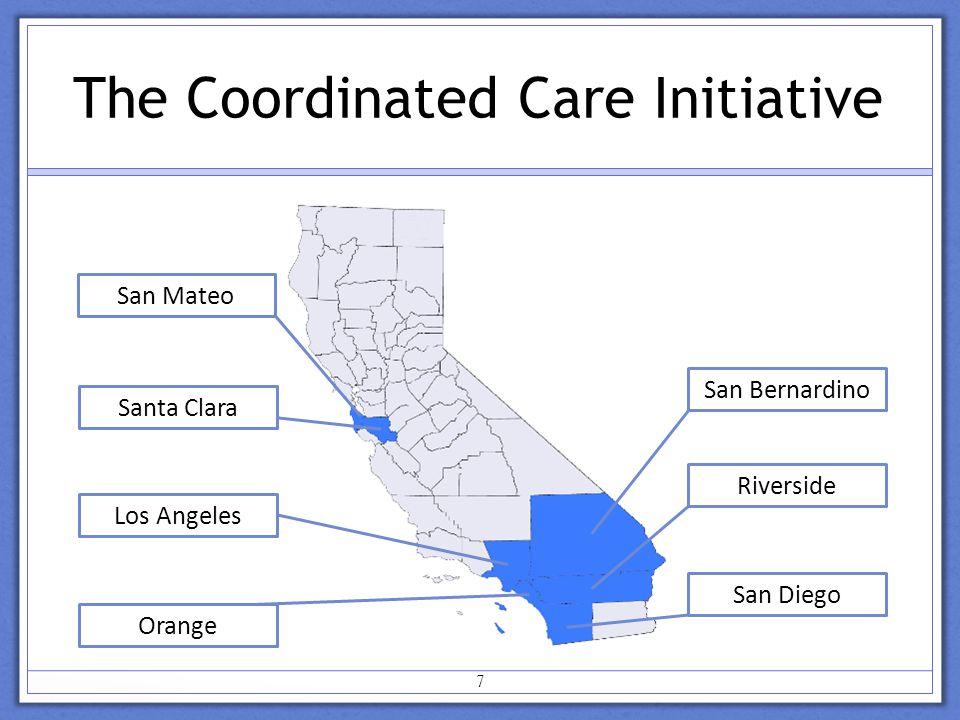 The Coordinated Care Initiative San Bernardino Riverside San Diego San Mateo Santa Clara Los Angeles Orange 7