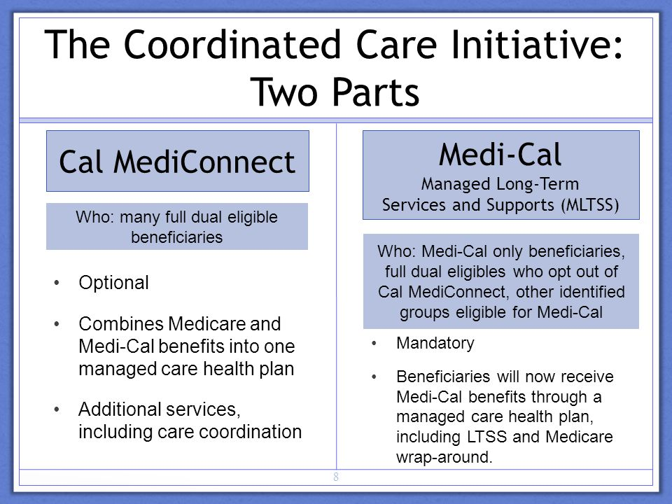 Cal MediConnect Optional Combines Medicare and Medi-Cal benefits into one managed care health plan Additional services, including care coordination Medi-Cal Managed Long-Term Services and Supports (MLTSS) 8 The Coordinated Care Initiative: Two Parts Mandatory Beneficiaries will now receive Medi-Cal benefits through a managed care health plan, including LTSS and Medicare wrap-around.