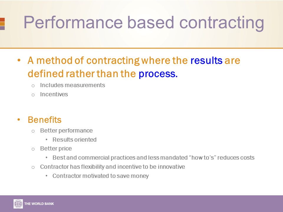 Performance based contracting A method of contracting where the results are defined rather than the process.