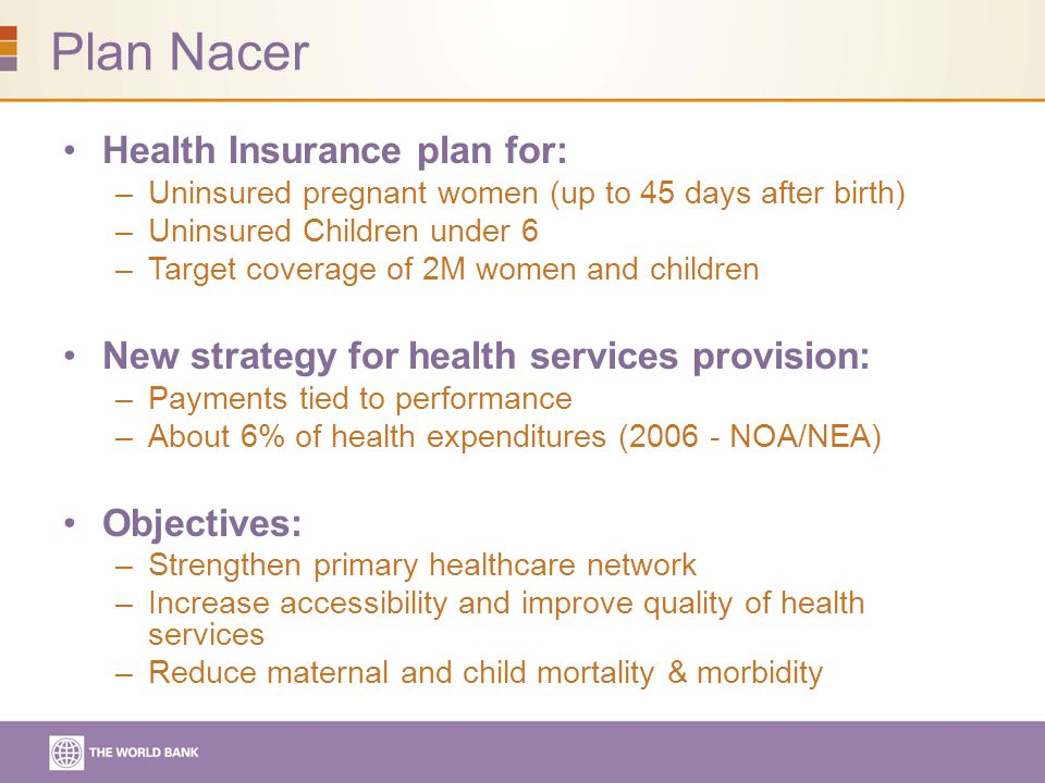 Plan Nacer Health Insurance plan for: –Uninsured pregnant women (up to 45 days after birth) –Uninsured Children under 6 –Target coverage of 2M women and children New strategy for health services provision: –Payments tied to performance –About 6% of health expenditures (2006 - NOA/NEA) Objectives: –Strengthen primary healthcare network –Increase accessibility and improve quality of health services –Reduce maternal and child mortality & morbidity