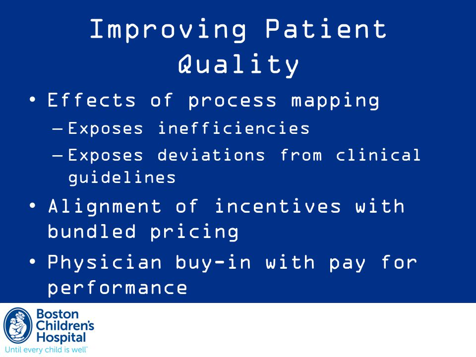 Improving Patient Quality Effects of process mapping –Exposes inefficiencies –Exposes deviations from clinical guidelines Alignment of incentives with bundled pricing Physician buy-in with pay for performance