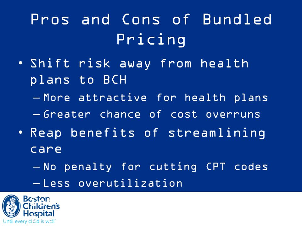 Pros and Cons of Bundled Pricing Shift risk away from health plans to BCH –More attractive for health plans –Greater chance of cost overruns Reap benefits of streamlining care –No penalty for cutting CPT codes –Less overutilization Set industry standard early in the game