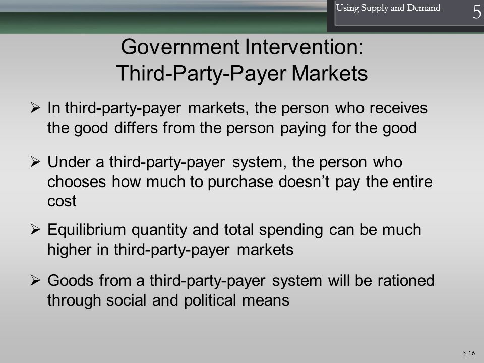 1 Using Supply and Demand 5 5-16 Government Intervention: Third-Party-Payer Markets  In third-party-payer markets, the person who receives the good d