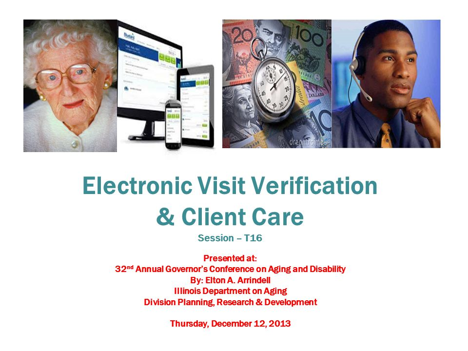 Electronic Visit Verification & Client Care Session – T16 Presented at: 32 nd Annual Governor's Conference on Aging and Disability By: Elton A.