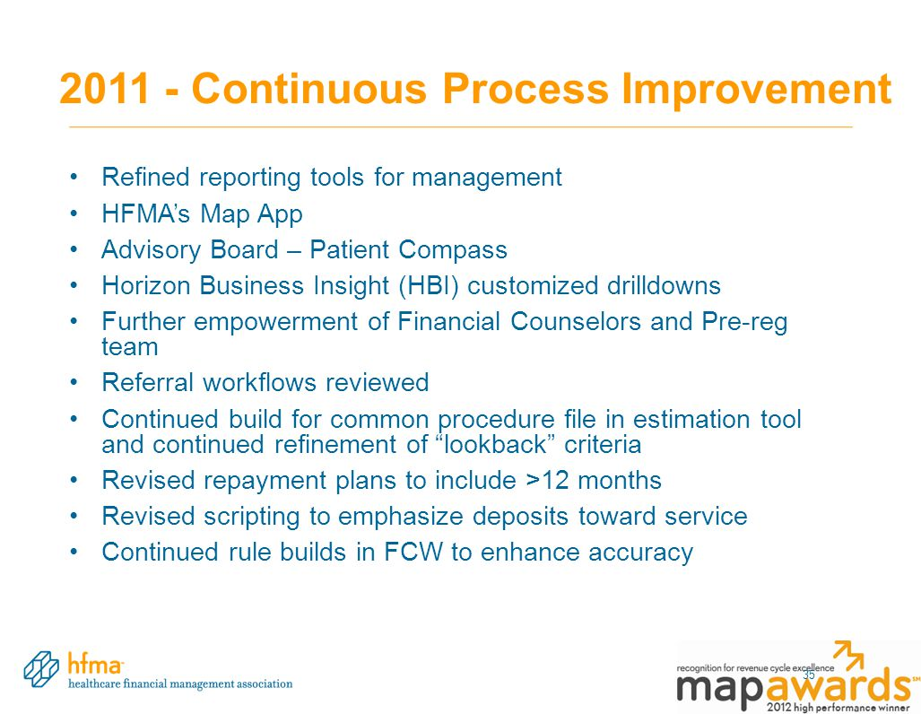 2011 - Continuous Process Improvement Refined reporting tools for management HFMA's Map App Advisory Board – Patient Compass Horizon Business Insight (HBI) customized drilldowns Further empowerment of Financial Counselors and Pre-reg team Referral workflows reviewed Continued build for common procedure file in estimation tool and continued refinement of lookback criteria Revised repayment plans to include >12 months Revised scripting to emphasize deposits toward service Continued rule builds in FCW to enhance accuracy 35