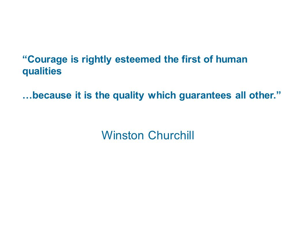 Courage is rightly esteemed the first of human qualities …because it is the quality which guarantees all other. Winston Churchill