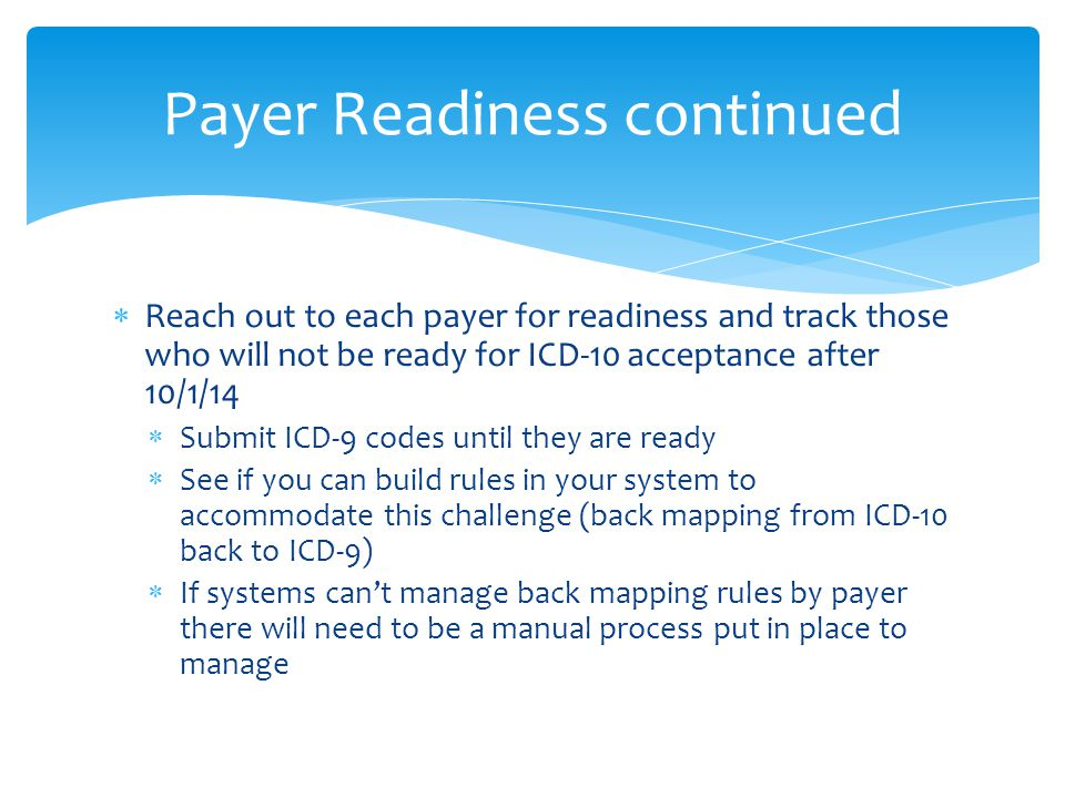  Reach out to each payer for readiness and track those who will not be ready for ICD-10 acceptance after 10/1/14  Submit ICD-9 codes until they are ready  See if you can build rules in your system to accommodate this challenge (back mapping from ICD-10 back to ICD-9)  If systems can't manage back mapping rules by payer there will need to be a manual process put in place to manage Payer Readiness continued
