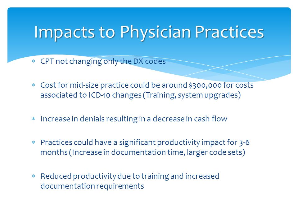  CPT not changing only the DX codes  Cost for mid-size practice could be around $300,000 for costs associated to ICD-10 changes (Training, system up